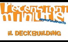 Recensioni Minute Approfondimento [004] - Il Deckbuilding
