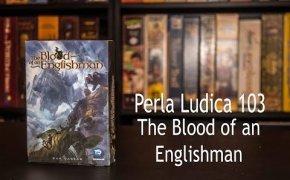 Perla Ludica 103 - The Blood of an Englishman