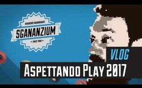 Sgananzium Vlog #001 - Aspettando Play 2017