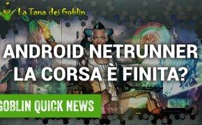 Goblin Quick News - Android Netrunner: la corsa è finita?