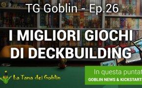 TG Goblin - Episodio 26: Kickstarter, News e i migliori giochi di deckbuilding